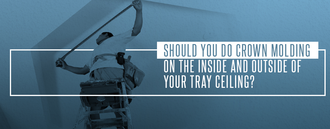 3 Should You Do Crown Molding on the Inside and Outside of Your Tray Ceiling